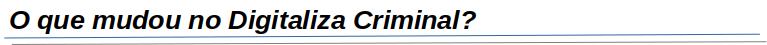 O que mudou com o Digitaliza Criminal?
